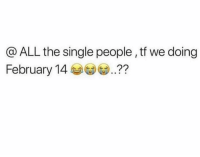 Lol 🙃: @ ALL the single people , tf we doing  February 14?? Lol 🙃