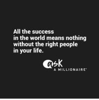 Life, Love, and Memes: All the success  in the world means nothing  without the right people  in your life.  A MILLIONAIRE Love this one @askamillionaire because true wealth requires every facet of your life harmonious 💯 . Follow @askamillionaire for more awesome content 🙌 . markiron
