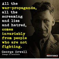 It's true.: All the  war-propaganda,  all the  screaming  and lies  and hatred,  comes  invariably  from people  who are not  fighting.  George Orwell  Homage to Catalonia  RESISTANCE It's true.