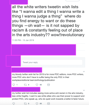 """Energy, Future, and Racism: all the white writers tweetin wish lists  like """"l wanna edit a thing I wanna write a  thing I wanna judge a thing"""" where do  you find energy to want or do these  things -oh wait- is it not sapped by  racism & constantly feeling out of place  in the arts industry?? wow!lrevolutionary  15  1:00 PM 15 Jan 2019  Tweet your reply  my bloody twitter wish list for 2019 is for more POC editors, more POC writers,  more POC who don't have to suffer being the only POC in their  workplace/editorial team/anthology/publication  1  8  90  my twitter wish list includes seeing more active anti-racism in the arts industry,  less white fragility. I want to see white allies who use their power to support and  protect POC, who speak up, who do quiet work towards a better & fairer future  8 """"Being a POC journal editor in Australia is so oppressive!"""""""