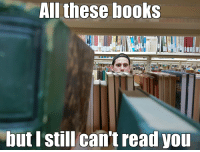 Still can't read you: All these books  but I still can't read you Still can't read you