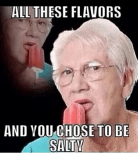 me irl: ALL THESE FLAVORS  AND YOU CHOSE TO BE  SALTY me irl