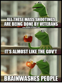 Memes, 🤖, and Brainwashing: ALL THESE MASSSHOOTINGS  ARE BEING DONE BY VETERANS  www.MURICATODAY coM  ITSALMOSTLIKE THE GOVT  BRAINWASHES PEOPLE You know it's true..  Learn More: http://bit.ly/2iVmOT7 Follow us for more: Murica Today