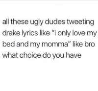 """Only Love: all these ugly dudes tweeting  drake lyrics like """"i only love my  bed and my momma"""" like bro  what choice do you have"""