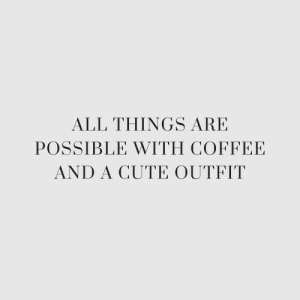 All Things: ALL THINGS ARE  POSSIBLE WITH COFFEE  AND A CUTE OUTFIT