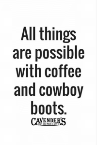 JaM~: All things  are possible  with coffee  and cowboy  boots.  VENDE  DONT JUST MERI LVEIT JaM~