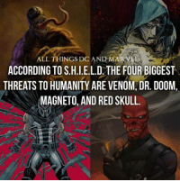 ALL THINGS DCANDSMARVE  ACCORDING TO S.H.I.E.L.D. THE FOUR BIGGEST  THREATS TO HUMANITY ARE VENOM, DR. DOOM  MAGNETO, AND RED SKULL. Thoughts? 《J-VO》
