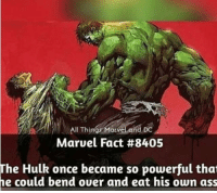 Hulk: All Things Morv  DC  Marvel Fact #8405  The Hulk once became so powerful thoat  he could bend ouer and eat his own ass