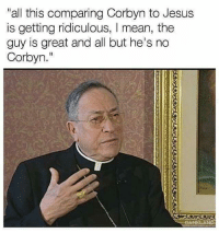 """📸 instagram.com/political_bible_official 📸: """"all this comparing Corbyn to Jesus  is getting ridiculous, I mean, the  guy is great and all but he's no  Corbyn."""" 📸 instagram.com/political_bible_official 📸"""