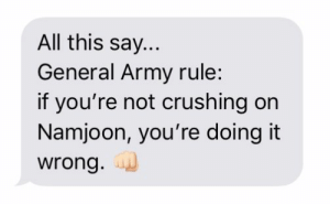 Army, All, and General: All this say...  General Army rule:  if you're not crushing on  Namjoon, you're doing it  wrong.