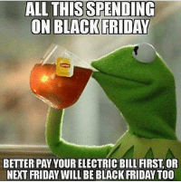 Black Friday, Friday, and Memes: ALL THIS SPENDING  BETTER PAY YOUR ELECTRIC BILL FIRST, OR  NEXT FRIDAY WILL BE BLACK FRIDAY TO0 Ain't none of my business but.. 🐸☕️😂 BlackFriday WSHH