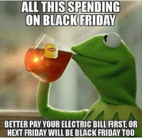 Friday, Hood, and Next: ALL THIS SPENDING  BETTER PAY YOUR ELECTRIC BILL FIRST, OR  NEXT FRIDAY WILL BE BLACKFRIDAY TOO #BlackFriday 😂