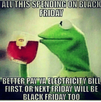 Black Friday, Dank, and Friday: ALL THIS SPENDING ON BLACK  FRIDAY  BETTER PAV VA ELECTRICITY BILL  FIRST OR NEXT FRIDAY WILL BE  BLACK FRIDAY TO0