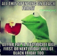 Black Friday, Dank, and Bills: ALL THIS SPENDING ON BLACK  FRIDAY  BETTER PAY VA ELECTRICITY BILL  FIRST OR NEXT FRIDAY WILL BE  BLACK FRIDAY TOO Right..
