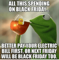 Black Friday, Dank, and Bills: ALL THIS SPENDING  ON BLACK FRIDAY  BETTER PAY YOUR  BILL FIRST, OR NEXT FRIDAY  WILL BE BLACK FRIDAY TOO -SuperBitch