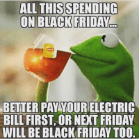Black Friday, Memes, and Bills: ALL THIS SPENDING  ON BLACK FRIDAY  BETTER PAY YOUR ELECTRIC  BILL FIRST OR NEXT FRIDAY  WILL BE BLACK FRIDAY TOO 🐸☕️