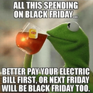 Spending: ALL THIS SPENDING  ON BLACK FRIDAY  BETTER PAY YOURELECTRIC  BILL FIRST, OR NEXT FRIDAY  WILL BE BLACK FRIDAY TOO.