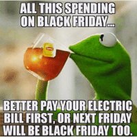 Black Friday, Memes, and Bills: ALL THIS SPENDING  ON BLACK FRIDAY  BETTER PAY YOURELECTRIC  BILL FIRST, OR NEXT FRIDAY  WILL BE BLACK FRIDAY TOO Lmao 😂😂 MexicansProblemas
