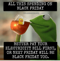 Black Friday, Dank, and Bills: ALL THIS SPENDING ON  BLACK FRIDAY  WWW.OMGGENIUS.COM  BETTER PAY YOUR  ELECTRICITY BILL FIRST,  OR NEXT FRIDAY WILL BE  BLACK FRIDAY TOO. #jussayin