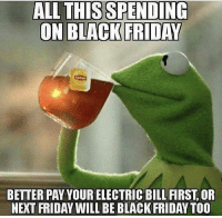 Black Friday, Friday, and Black: ALL THISSPENDING  BETTER PAY YOUR ELECTRIC BILL FIRST, OR  NEXT FRIDAY WILL BE BLACK FRIDAY TOO Ain't none of my business but.. 🐸☕️😂 #BlackFriday https://t.co/xffE2IlpWv