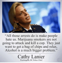 "Energy, Food, and Memes: ""All those arrests do is make people  hate us. Marijuana smokers are not  going to attack and kill a cop. They just  want to get a bag of chips and relax.  Alcohol is a much bigger problem  Cathy Lanier  Washington, DC Police Chief I'm not sure how I still live in this brainless wasteland. I'm trying to see the beauty of what the country could be but damn it is it hard with all of the police brutality, endless wars, corrupt politics, greedy corporations, religious control, poison in the water, food and air. They systemically create agendas to hold us back from being the greatest country in the world. We are being oppressed from secret societies and ancient bloodlines. The only way to resolve these issues is through raising awareness, leading by example and voting with our dollar aka energy. standup911 bethechange fuckthesystem"