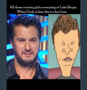 Cant unsee.: All those country girls screaming at Luke Bryan.  When Ilook at him this is what I see. Cant unsee.