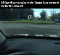 Do it!: All those hours playing rocket league have prepared  me for this moment Do it!