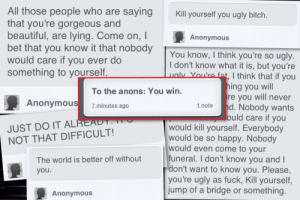 blood-blossom:  ask-doctor-jadusable:  thecupcakespinkiepie:  apple-diipper2:  imnolonger-yourmuse:   I started following this girl and her whole dash ended up these. And her last post. I can't even say words. Anons took her life. If that okay with you, then carry on with your day. If you agree this is unacceptable and okay, then reblog and spread the word. What you say can actually change a persons life! So help out  I don't care if this makes your dash look 'ugly', no matter what type of blog you have you should reblog it.  If you can't reblog this, I pity you as a human being.  ;~;     This is sickening. This is why I fuckin hate most anons. Most are just pure assholes. Bullies. But I realized something. They only hate on others cause their life is miserable. So they make others miserable to try and be happy. They need something to vent their pain on: All those people who are saying  that you're gorgeous and  beautiful, are lying. Come on, I  bet that you know it that nobody  would care if you ever do  something to yourself.  Kill yourself you ugly bitch  Anonymous  You know, I think you're so ugly  I don't know what it is, but you're  , I think that if you  ing you will  re you will never  To the anons: You win.  7 minutes ago  Anonymous  1 note  d. Nobody wants  ould care if you  JUST DO IT AL  NOT THAT DIFFICULT!  would kill yourself. Everybody  would be so happy. Nobody  would even come to your  funeral. I don't know you and  don't want to know you. Please,  you're ugly as fuck, Kill yourself,  jump of a bridge or something.  The world is better off without  Anonymous blood-blossom:  ask-doctor-jadusable:  thecupcakespinkiepie:  apple-diipper2:  imnolonger-yourmuse:   I started following this girl and her whole dash ended up these. And her last post. I can't even say words. Anons took her life. If that okay with you, then carry on with your day. If you agree this is unacceptable and okay, then reblog and spread the word. What you say can actually change a persons life! So help out  I don't care if this makes your dash look 'ugly', no matter what type of blog you have you should reblog it.  If you can't reblog this, I pity you as a human being.  ;~;     This is sickening. This is why I fuckin hate most anons. Most are just pure assholes. Bullies. But I realized something. They only hate on others cause their life is miserable. So they make others miserable to try and be happy. They need something to vent their pain on