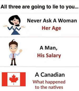 So sorry were not more sorry!: All three are going to lie to you..  Never Ask A Woman  Her Age  A Man,  His Salary  1  A Canadian  What happened  to the natives So sorry were not more sorry!