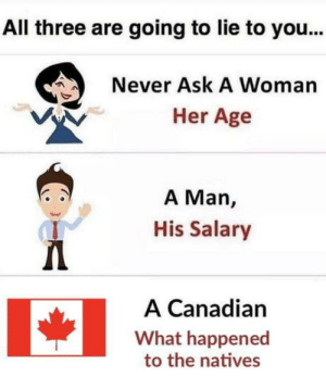 laughoutloud-club:  Snow Mexico what u did: All three are going to lie to you...  Never Ask A Woman  Her Age  A Man,  His Salary  A Canadian  What happened  to the natives laughoutloud-club:  Snow Mexico what u did