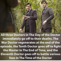 Doctor, Memes, and Tardis: All three Doctors in The Day of the Doctor  immediately go off to their deaths. The  War Doctor regenerates at the end of the  episode, the Tenth Doctor goes off to fight  the Master in The End of Time, and the  Eleventh Doctor goes off to battle various  foes in The Time of the Doctor 900th post! Thanks all for following-liking my posts for the past 20 months :) doctorwho drwho dw tardis davidtennant 10thdoctor tenthdoctor mattsmith 11thdoctor eleventhdoctor wardoctor johnhurt dayofthedoctor regeneration psychicpaper sonicscrewdriver