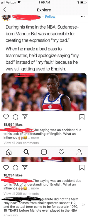 """Bad, Fake, and Instagram: all Verizon  1:05 AM  Explore  Follow  STOP  During his time in the NBA, Sudanese-  born Manute Bol was responsible for  creating the expression """"my bad.""""  When he made a bad pass to  teammates, he'd apologize saying """"my  bad"""" instead of """"my fault"""" because he  was still getting used to English.  @Tnava  18,994 likes  he saying was an accident due  to his lack of understanding of English. What an  influence h1 .. more  View all 209 comments   18,994 likes  he saying was an accident due  to his lack of understanding of English. What an  influencemore  View all 209 comments  anute did not the term  """"my bad"""" Comes from shakespeares sonnet 112,  and the actual term came to be for sportsin 1970,  15 YEARS before Manute even played in the NBA  2 DAYS AGO Instagram account tries its best to create a lie"""