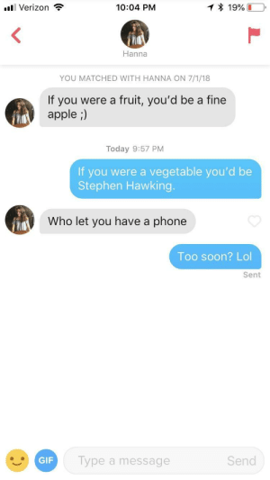Apple, Gif, and Lol: all Verizon ,  10:04 PM  19%  Hanna  YOU MATCHED WITH HANNA ON 7/1/18  If you were a fruit, you'd be a fine  apple ;)  Today 9:57 PM  If you were a vegetable you'd be  Stephen Hawking.  Who let you have a phone  Too soon? Lol  Sent  GIF  ype a message  Send Thought I'd try this approach