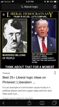 Liberal Logic: all Verizon  3:37 PM  Q liberal logic  IEAT LENL OETISCOEASA Y  T IBERAL DEMOCRATS  TRUMP IS HITLER... LET'S COMPARE..  MURDERED MILLIONS FELIGSOFLIBERAL  OF PEOPLE  HURT THE FRAGILE, DELICATE  DEMOCRATS, CAUSING THEM TO  THINK THAT THEY ARE HOLOCAUST  VICTIMS  THINK ABOUT THAT FOR A MOMENT  Pinterest  Best 25+ Liberal logic ideas orn  Pinterest   Liberalism  It is an example of communism cause trump is a  political person and he's upper class and him and  hitler both hurt...  Images may be subject to copyright.