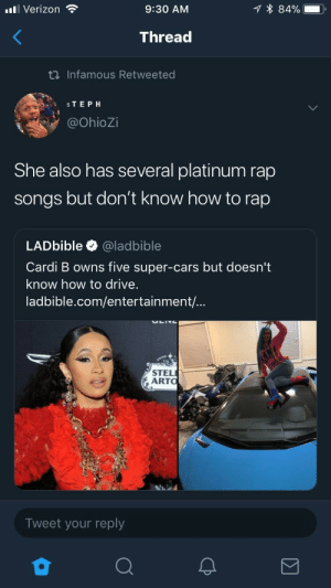 Cars, Dank, and Lmao: all Verizon  9:30 AM  1 * 84%--  Thread  Infamous Retweeted  STEPH  @OhioZi  She also has several platinum rap  songs but don't know how to rap  LADbible @ladbible  Cardi B owns five super-cars but doesn't  know how to drive.  ladbible.com/entertainment/...  STEL  ARTO  Tweet your reply She really like a reverse rapper lmao by TheCman07 MORE MEMES