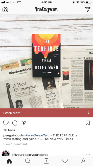 """daley: all Verizon LTE  6:56 PM  31%  0  Instagram  TH  TERRIB  Boo  Listening to a Bard of Instagı  YRSA  DALEY-WARD  1 think in the context of lastagram poet  ry she is cne of the more interesting poets  WeekendArts  0  ner at all, buit there was a particular kind ef  rant in the Fort Greene sectice of Broeklyn  from Los Angeles ahter a New York City Et  asked herぱshe had other mater al to share  have to strike, Ms. Daley Ward said """"So I  A Bard  Of Instagram  was like yesh of coursel Complete lies I had  'm going to anselteopeshe said. """"  The British poet Yrsa Daley-Ward  discusses her lyrical memoir and her  popularity on social media.  By Gaunt  cause we love her se much and we never see  Mr arugcling with her sexuality( Sheits timehe wants to drive you hom  a petite girl and my T-shirn totally drewns her first sexual experience an  her. My lsides ache with eging"""") and beber  ing raised as a Seveeth-day Adventist We There's a weird scent / abou  me and I shail be whiter than soN  Most of the book focuses on her life aher  shearned 12, the age which markedthebe-  model and how parts of the i  he a cycle of partying  Learn More  76 likes  penguinbooks #YrsaDaleyWard's THE TERRIBLE is  """"devastating and lyrical.""""-The New York Times  View 1 comment  effvourbeautvstandards"""