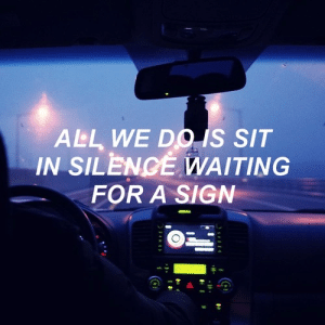 Silence, Waiting..., and All: ALL WE DO S SIT  IN SILENCE WAITING  FOR A SIGN