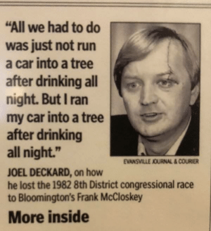 """Drinking, Run, and Lost: """"All we had to do  was just not run  a car into a tree  after drinking all  night. But I ran  my car into a tree  after drinking  all night.""""  JOEL DECKARD, on how  he lost the 1982 8th District congressional race  to Bloomington's Frank McCloskey  EVANSVILLE JOURNAL&COURIER  More inside You had one job"""