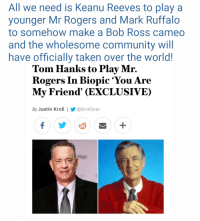 Community, Taken, and Tom Hanks: All we need is Keanu Reeves to play a  younger Mr Rogers and Mark Ruffalo  to somehow make a Bob Ross cameo  and the wholesome community will  have officially taken over the world!  Tom Hanks to Play Mr.  Rogers In Biopic 'You Are  My Friend' (EXCLUSIVE)  By Justin Kroll | @krolljvar <p>I&rsquo;ll start the petition!</p>