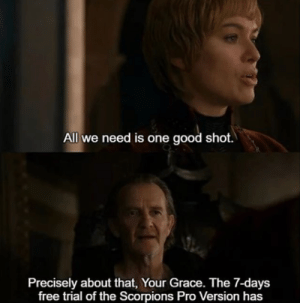 Cersei did not buy the full version.: All we need is one good shot.  Precisely about that, Your Grace. The 7-days  free trial of the Scorpions Pro Version has Cersei did not buy the full version.