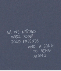 Good, A Song, and Song: ALL WE NEEDED  WERE SOME  GOOD FPIENDS  AND A SONG  TO SING  ALONG