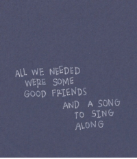 Good, A Song, and Song: ALL WE NEEDED  WERE SOME  GOOD FPTENDS  AND A SONG  TO SING  ALONG