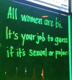 Life lesson.: All women arz bi  t's your job to gues  I its Sexual or polar Life lesson.