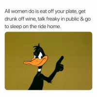 Drunk, Go to Sleep, and Wine: All women do is eat off your plate, get  drunk off wine, talk freaky in public & go  to sleep on the ride home In That Order. 🙄🙄🙄🙄 GirlyThings