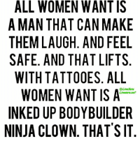 Gym, Tattoos, and Ups: ALL WOMEN WANT IS  A MAN THAT CAN MAKE  THEM LAUGH AND FEEL  SAFE. AND THAT LIFTS  WITH TATTOOES. ALL  WOMEN WANT IS A  INKED UP BODYBUILDER  NINJA CLOWN THAT'S IT Simple enough right?