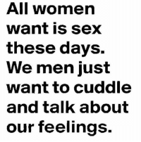 Girls, Love, and Memes: All women  want is sex  these days.  We men just  want to cuddle  and talk about  our feelings. Hard to meet girls that Love you for your mind 🙄🙄 FOLLOW US➡️ @so.mexican