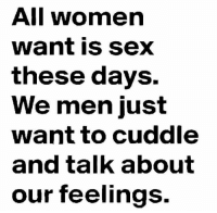 all: All women  want is sex  these days.  We men just  want to cuddle  and talk about  our feelings.