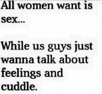 Memes, 🤖, and Cuddle: All women want is  Sex...  While us guys just  wanna talk about  feelings and  cuddle.