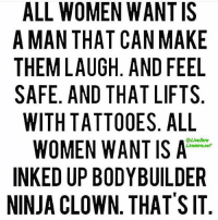 Gym, Tattoos, and Ups: ALL WOMEN WANTIS  A MAN THAT CAN MAKE  THEM LAUGH AND FEEL  SAFE. AND THAT LIFTS  WITH TATTOOES. ALL  WOMEN WANT IS A  INKED UP BODYBUILDER  NINJA CLOWN THAT SIT Ninja clown checking in. . @officialdoyoueven 👈💯