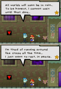 """<p><a href=""""http://www.suppermariobroth.com/post/163024380020/in-super-paper-mario-after-completing-chapter-7"""" class=""""tumblr_blog"""">suppermariobroth</a>:</p><blockquote><p>In Super Paper Mario, after completing Chapter 7, a citizen on Floor B1 of Flipside will express a desire for his life to end.<br/></p></blockquote>: All worlds wi soon be in ruin...  To be honest, I cannot wai t  until that dau...   I'm tired of running around  like crazu all the time.  I just want to rest, in pea ce. <p><a href=""""http://www.suppermariobroth.com/post/163024380020/in-super-paper-mario-after-completing-chapter-7"""" class=""""tumblr_blog"""">suppermariobroth</a>:</p><blockquote><p>In Super Paper Mario, after completing Chapter 7, a citizen on Floor B1 of Flipside will express a desire for his life to end.<br/></p></blockquote>"""